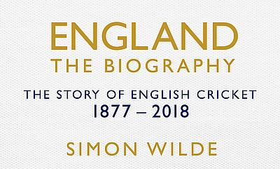 England the Biography - The Story of English Cricket 1877 - 2018