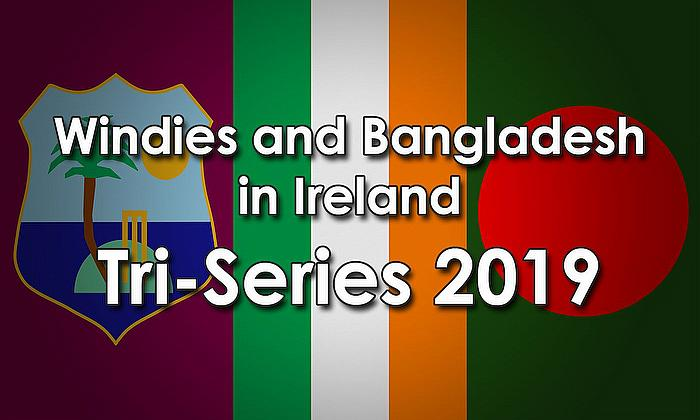 Windies and Bangladesh in Ireland Tri-Series 2019